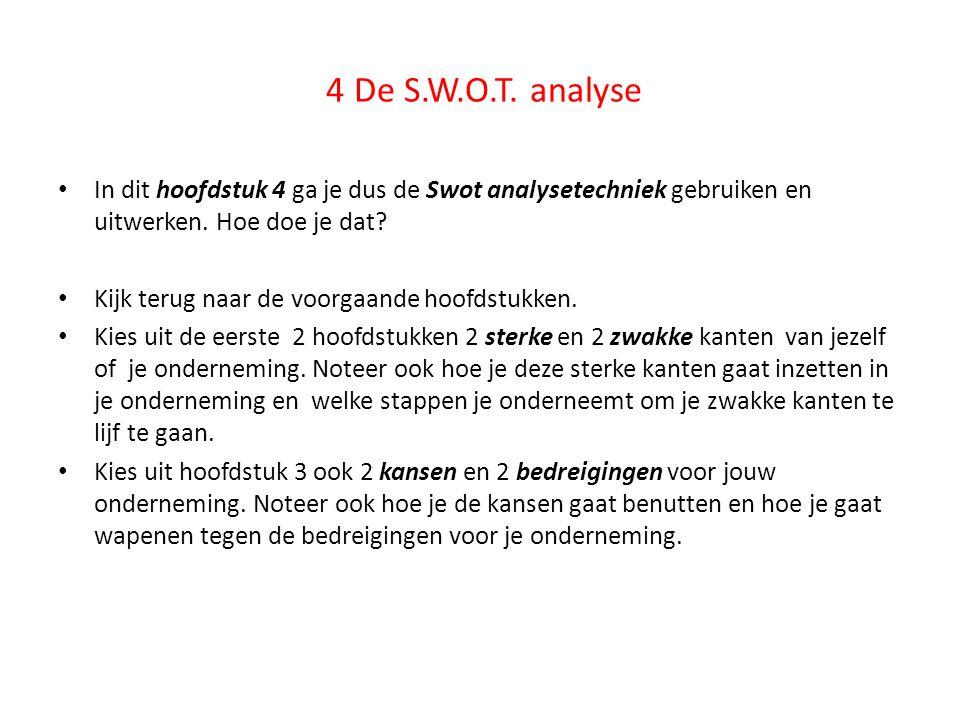 4 De S.W.O.T. analyse In dit hoofdstuk 4 ga je dus de Swot analysetechniek gebruiken en uitwerken. Hoe doe je dat
