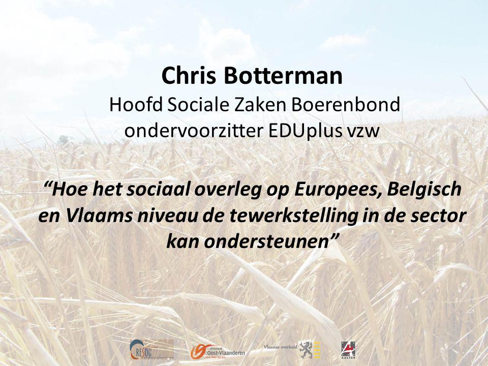 Chris Botterman Hoofd Sociale Zaken Boerenbond ondervoorzitter EDUplus vzw Hoe het sociaal overleg op Europees, Belgisch en Vlaams niveau de tewerkstelling in de sector kan ondersteunen