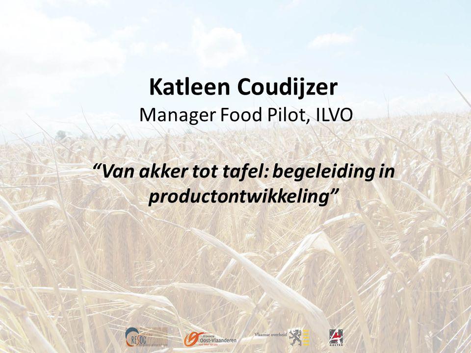 Katleen Coudijzer Manager Food Pilot, ILVO Van akker tot tafel: begeleiding in productontwikkeling