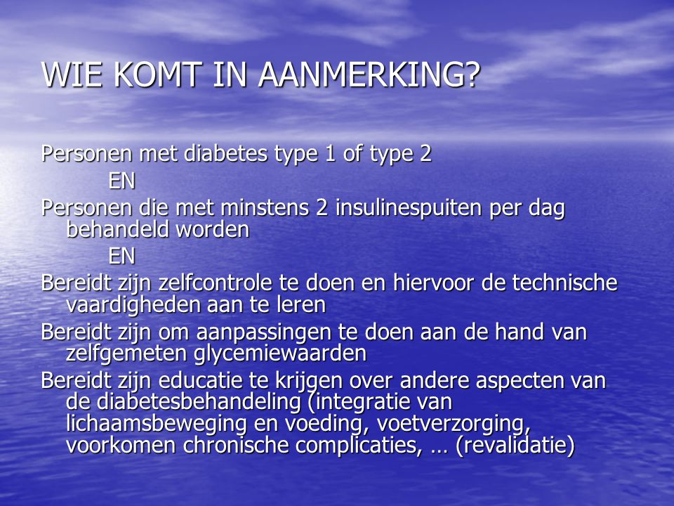 WIE KOMT IN AANMERKING Personen met diabetes type 1 of type 2 EN