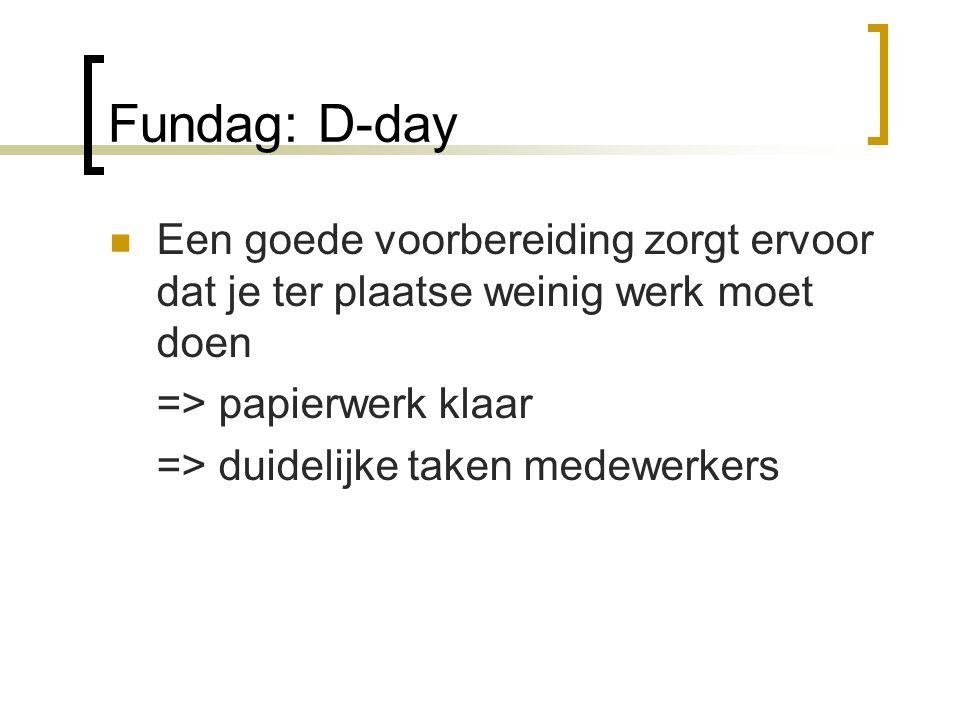 Fundag: D-day Een goede voorbereiding zorgt ervoor dat je ter plaatse weinig werk moet doen. => papierwerk klaar.