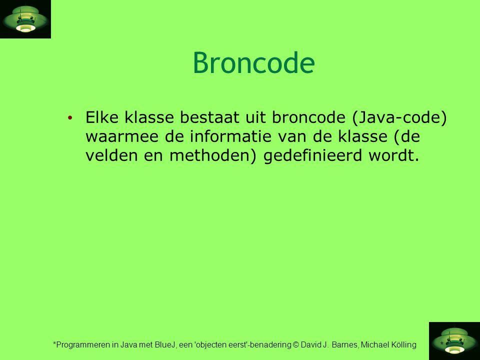 Broncode Elke klasse bestaat uit broncode (Java-code) waarmee de informatie van de klasse (de velden en methoden) gedefinieerd wordt.