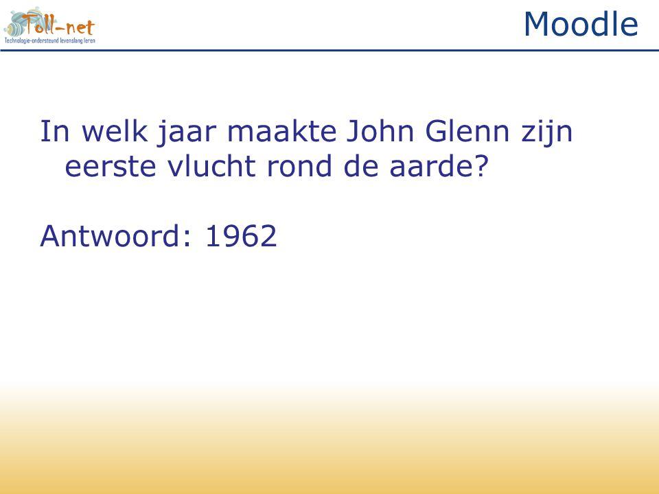 Moodle In welk jaar maakte John Glenn zijn eerste vlucht rond de aarde Antwoord: 1962