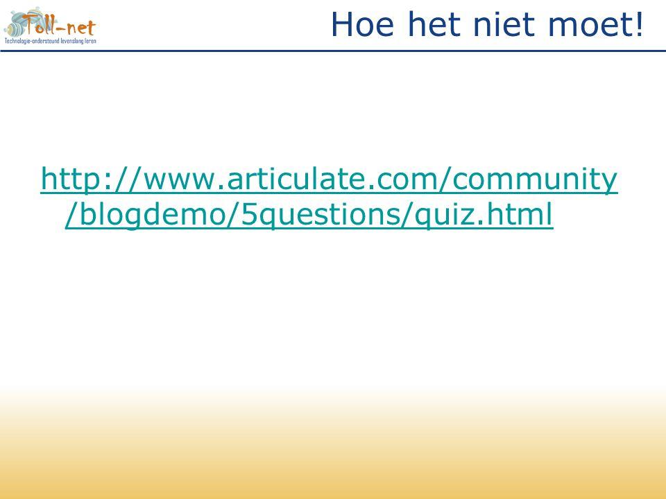 Hoe het niet moet! http://www.articulate.com/community/blogdemo/5questions/quiz.html