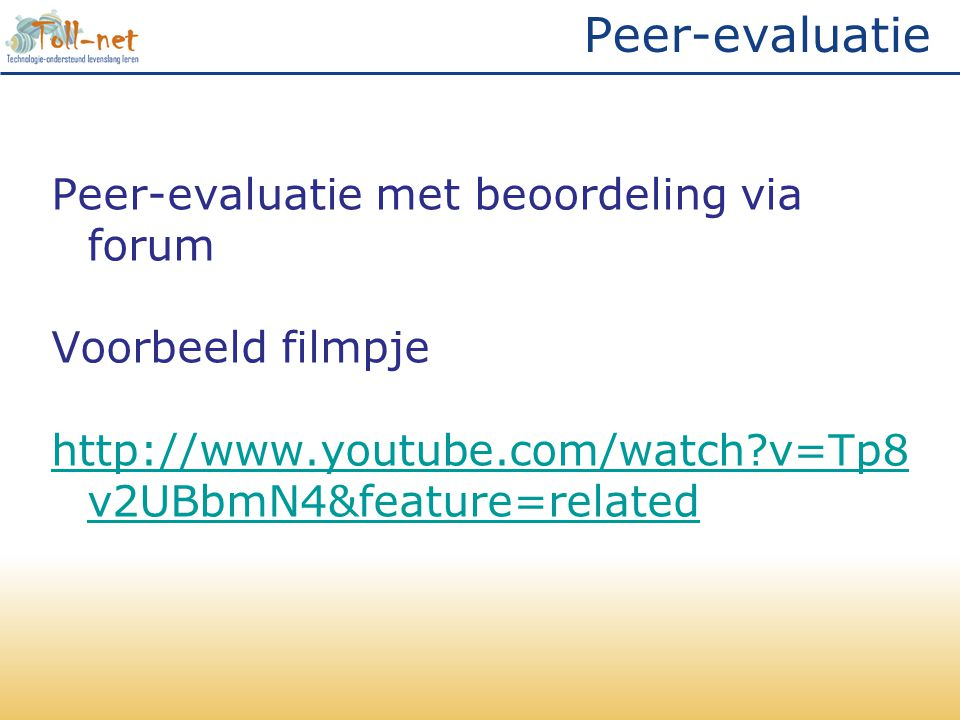 Peer-evaluatie Peer-evaluatie met beoordeling via forum Voorbeeld filmpje http://www.youtube.com/watch v=Tp8v2UBbmN4&feature=related