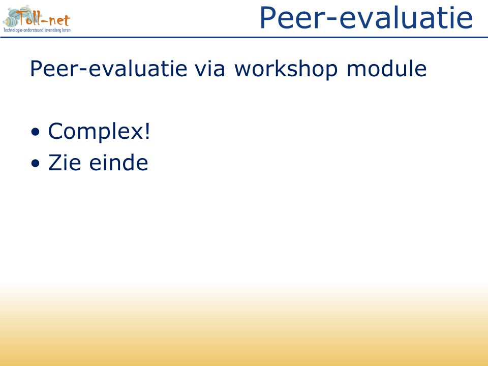 Peer-evaluatie Peer-evaluatie via workshop module Complex! Zie einde