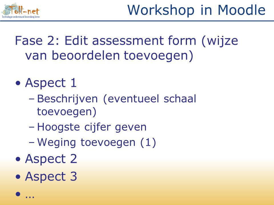 Workshop in Moodle Fase 2: Edit assessment form (wijze van beoordelen toevoegen) Aspect 1. Beschrijven (eventueel schaal toevoegen)