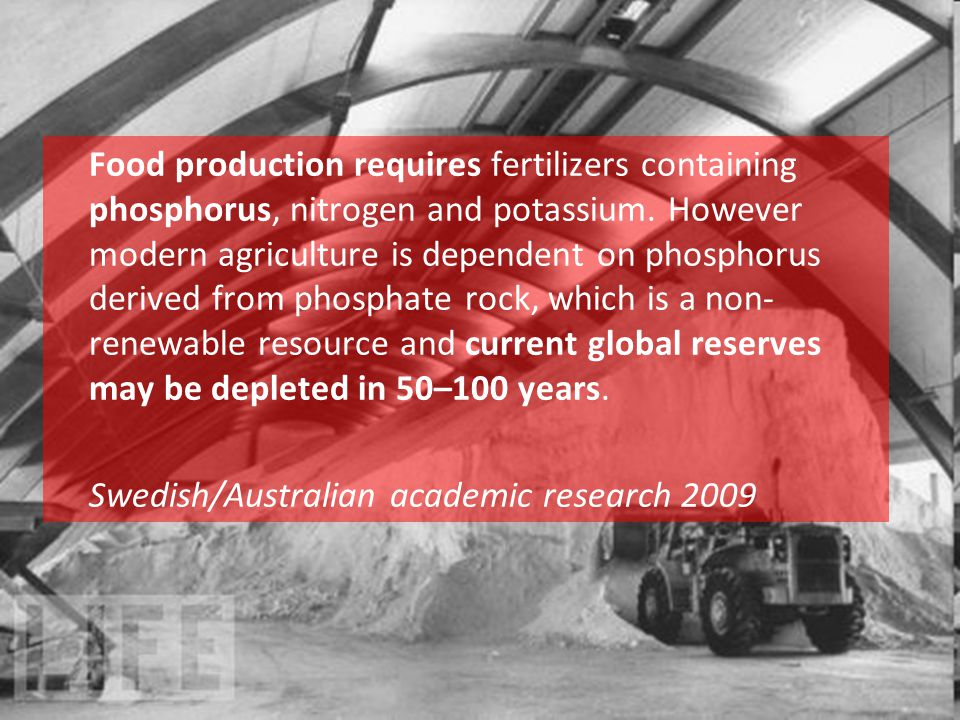 Food production requires fertilizers containing phosphorus, nitrogen and potassium. However modern agriculture is dependent on phosphorus derived from phosphate rock, which is a non-renewable resource and current global reserves may be depleted in 50–100 years.