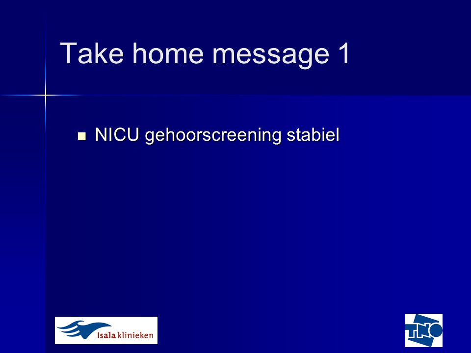 Take home message 1 NICU gehoorscreening stabiel