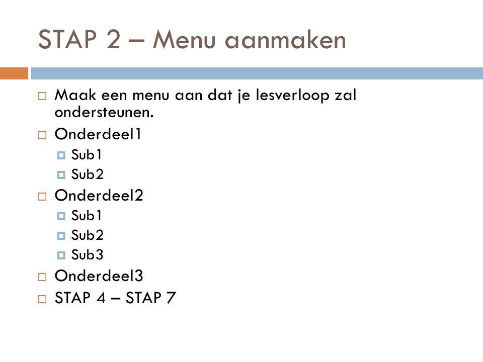 STAP 2 – Menu aanmaken Maak een menu aan dat je lesverloop zal ondersteunen. Onderdeel1. Sub1. Sub2.