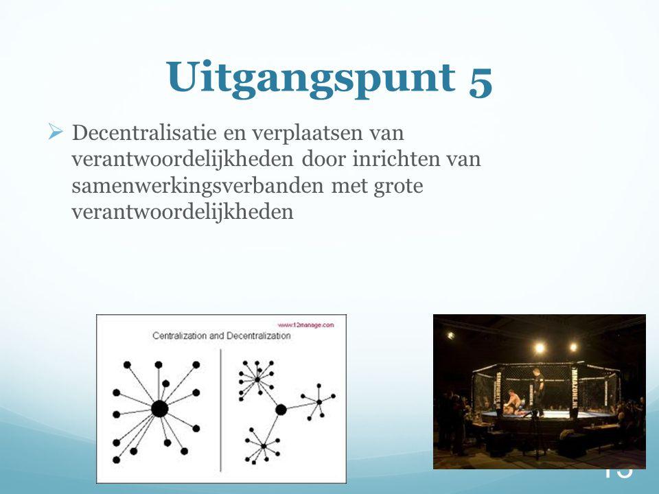 Uitgangspunt 5 Decentralisatie en verplaatsen van verantwoordelijkheden door inrichten van samenwerkingsverbanden met grote verantwoordelijkheden.