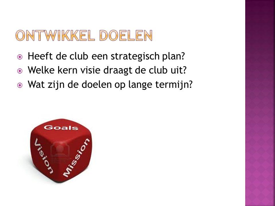 ONTWIKKEL DOELEN Heeft de club een strategisch plan