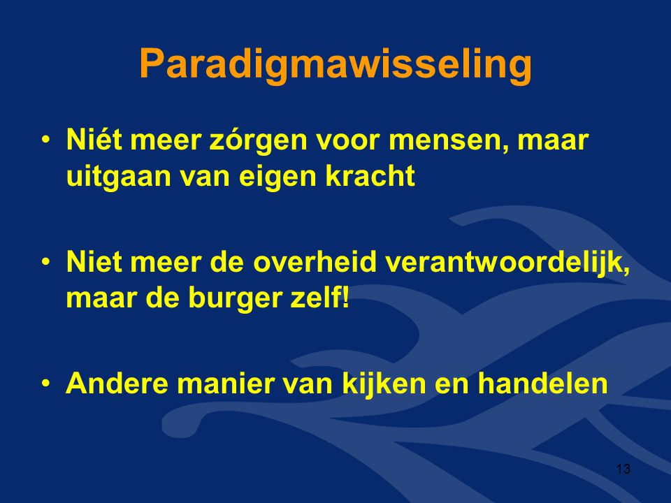Paradigmawisseling Niét meer zórgen voor mensen, maar uitgaan van eigen kracht. Niet meer de overheid verantwoordelijk, maar de burger zelf!