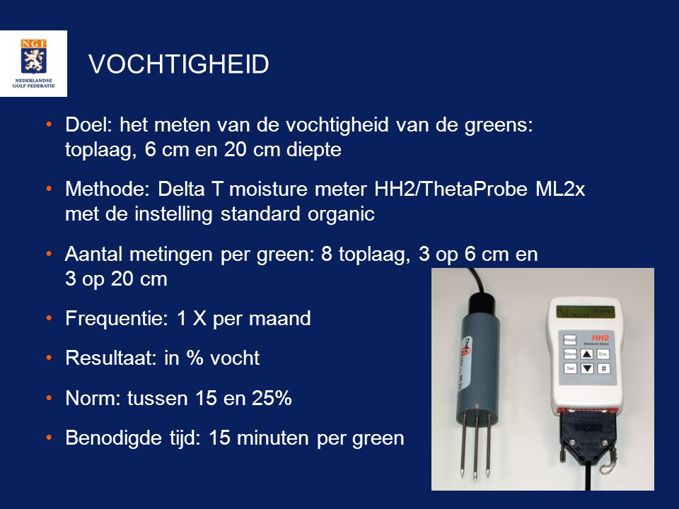 VOCHTIGHEID Doel: het meten van de vochtigheid van de greens: toplaag, 6 cm en 20 cm diepte.