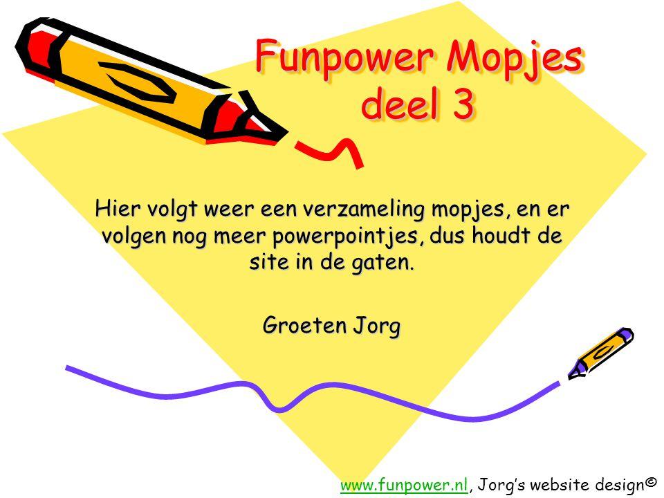 Funpower Mopjes deel 3 Hier volgt weer een verzameling mopjes, en er volgen nog meer powerpointjes, dus houdt de site in de gaten.