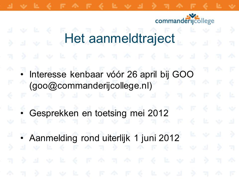 Het aanmeldtraject Interesse kenbaar vóór 26 april bij GOO (goo@commanderijcollege.nl) Gesprekken en toetsing mei 2012.