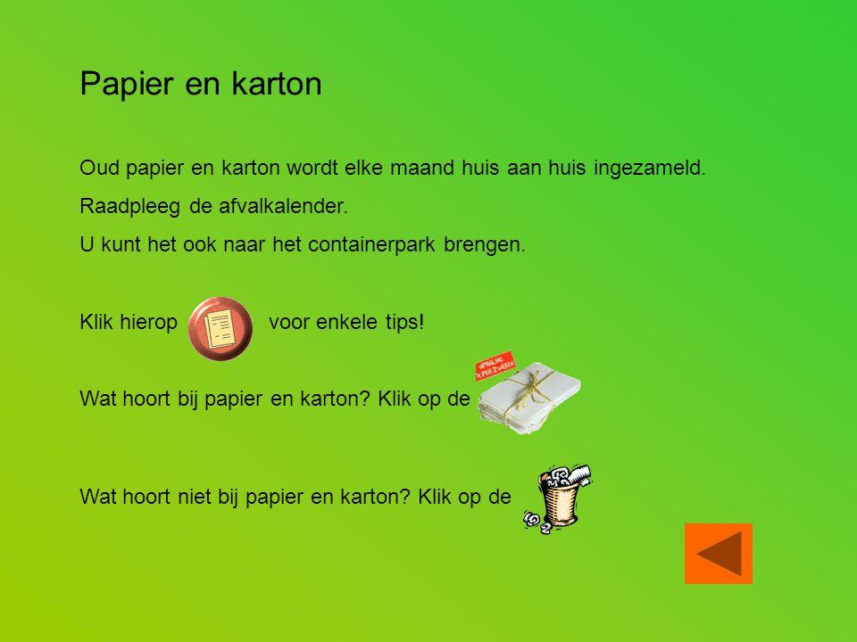 Papier en karton Oud papier en karton wordt elke maand huis aan huis ingezameld. Raadpleeg de afvalkalender.