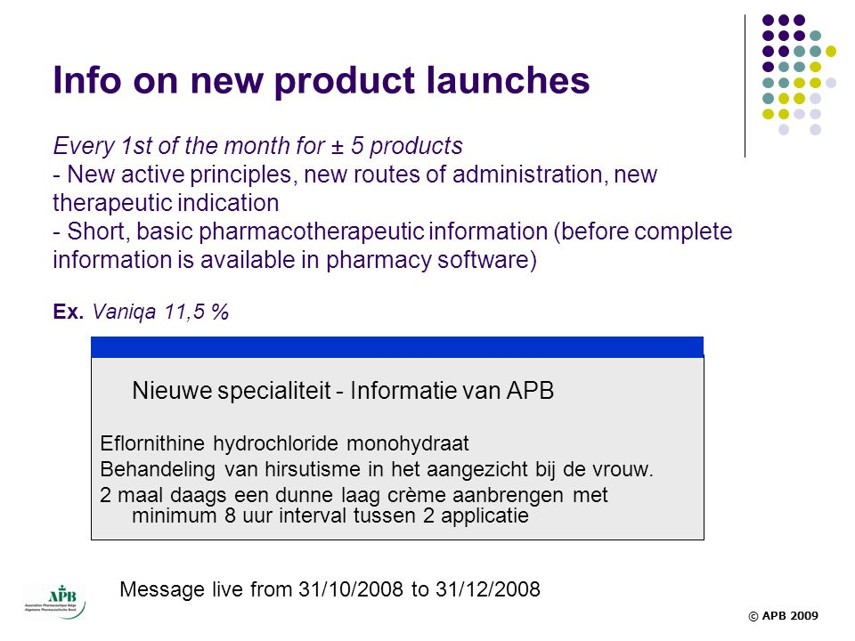Info on new product launches Every 1st of the month for ± 5 products - New active principles, new routes of administration, new therapeutic indication - Short, basic pharmacotherapeutic information (before complete information is available in pharmacy software) Ex. Vaniqa 11,5 %