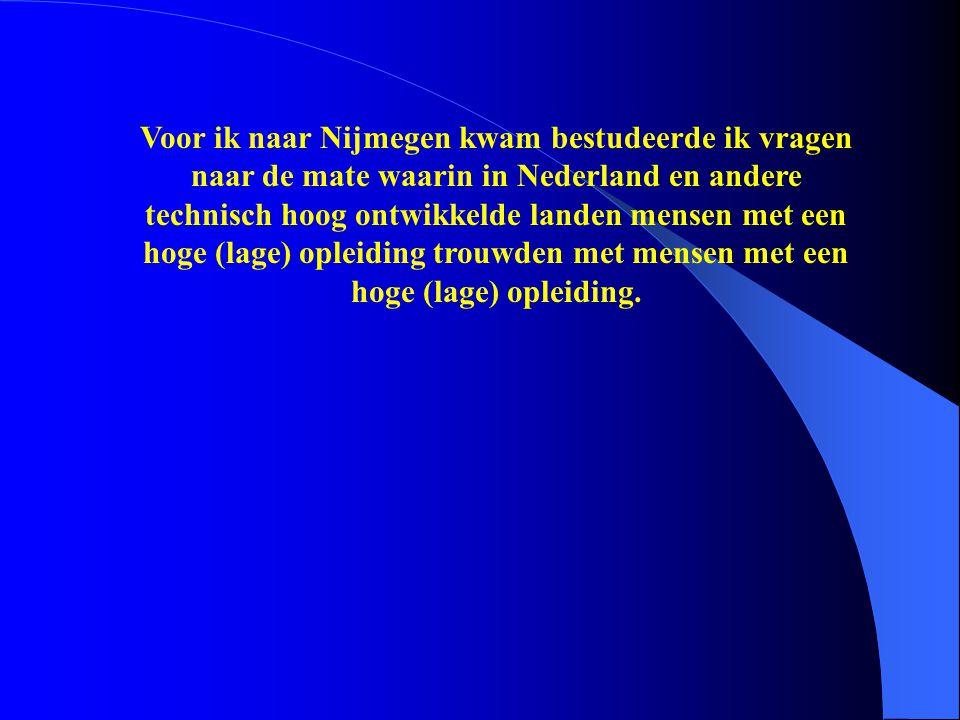 Voor ik naar Nijmegen kwam bestudeerde ik vragen naar de mate waarin in Nederland en andere technisch hoog ontwikkelde landen mensen met een hoge (lage) opleiding trouwden met mensen met een hoge (lage) opleiding.