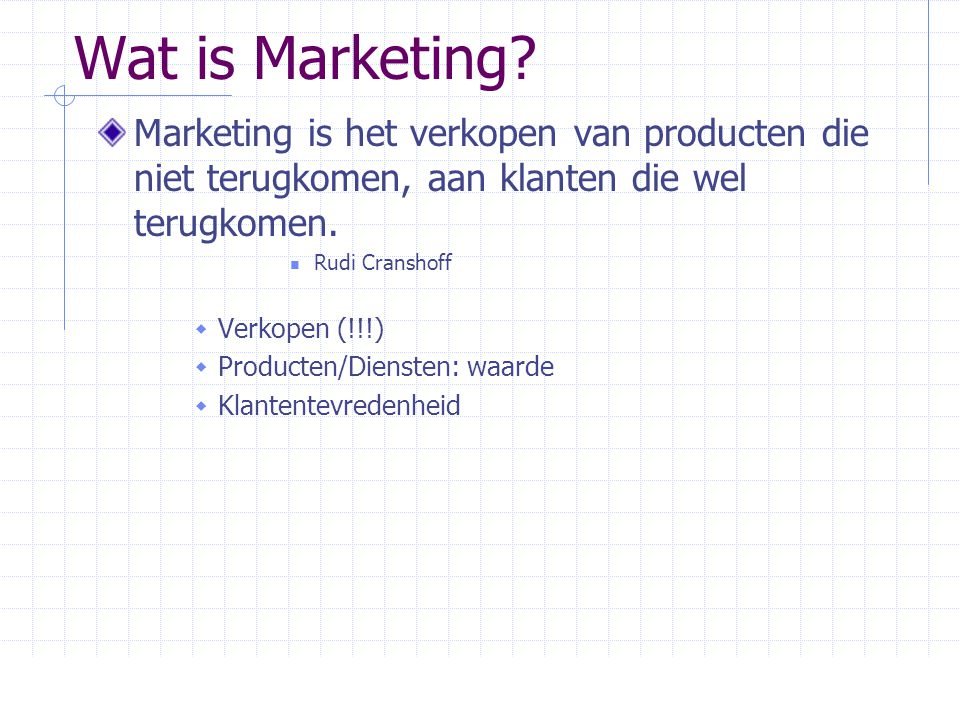 Wat is Marketing Marketing is het verkopen van producten die niet terugkomen, aan klanten die wel terugkomen.