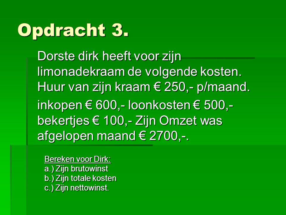 Opdracht 3. Dorste dirk heeft voor zijn limonadekraam de volgende kosten. Huur van zijn kraam € 250,- p/maand.