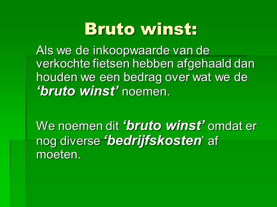 Bruto winst: Als we de inkoopwaarde van de verkochte fietsen hebben afgehaald dan houden we een bedrag over wat we de 'bruto winst' noemen.