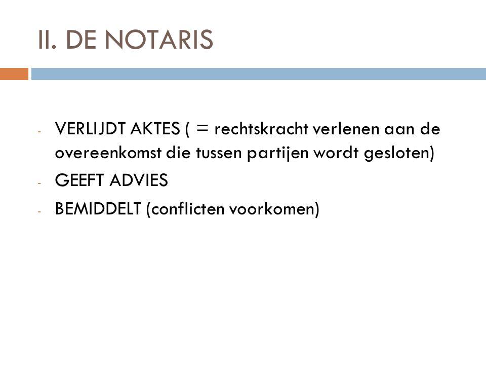 II. DE NOTARIS VERLIJDT AKTES ( = rechtskracht verlenen aan de overeenkomst die tussen partijen wordt gesloten)