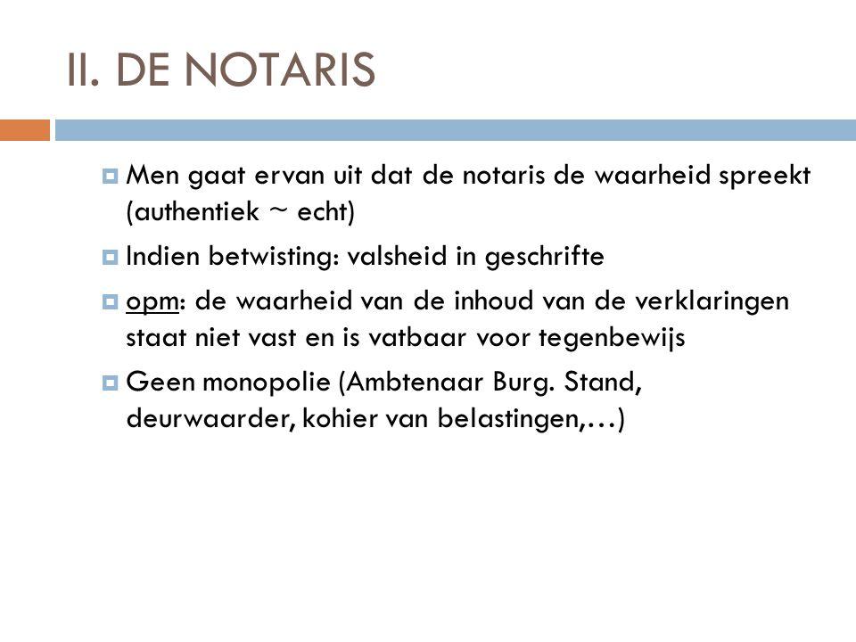 II. DE NOTARIS Men gaat ervan uit dat de notaris de waarheid spreekt (authentiek ~ echt) Indien betwisting: valsheid in geschrifte.
