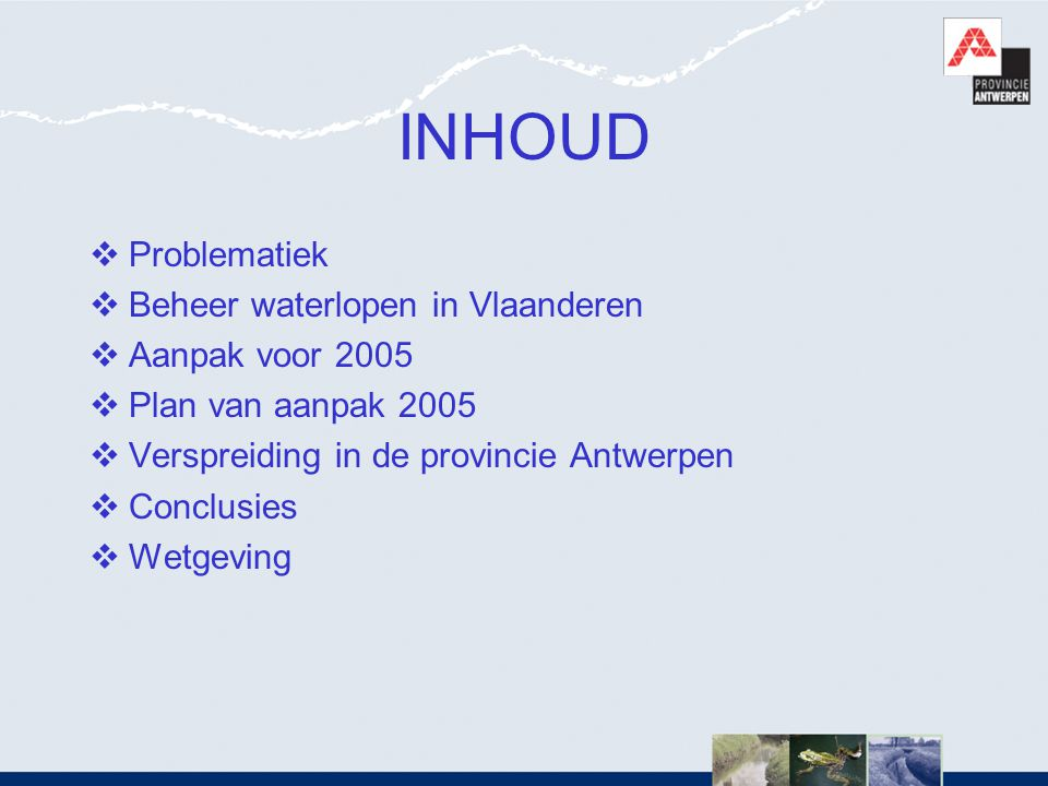 INHOUD Problematiek Beheer waterlopen in Vlaanderen Aanpak voor 2005