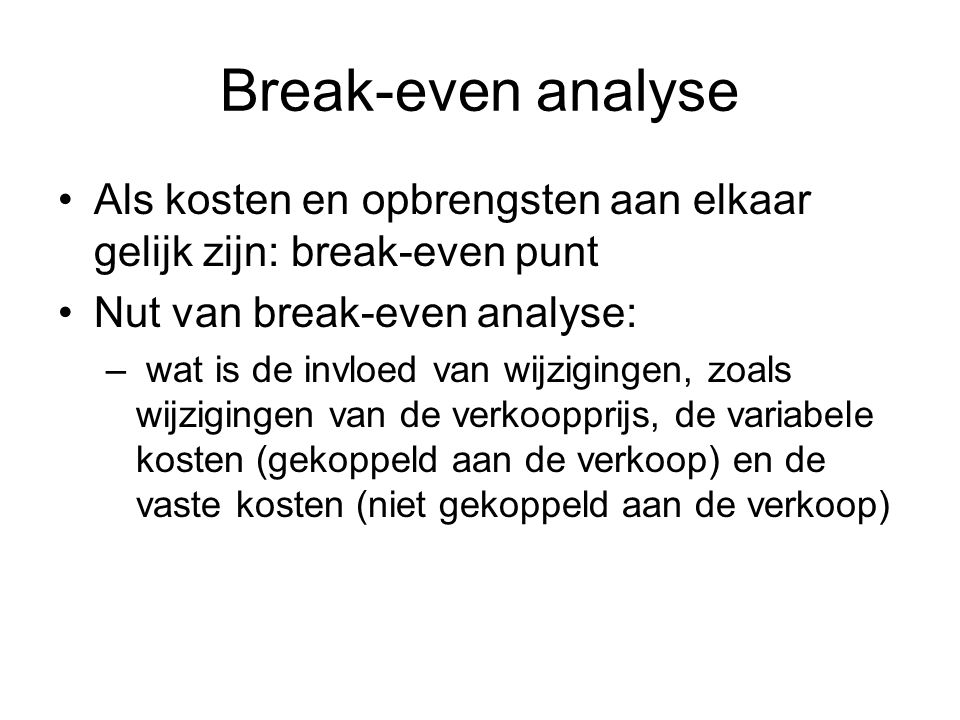 Break-even analyse Als kosten en opbrengsten aan elkaar gelijk zijn: break-even punt. Nut van break-even analyse: