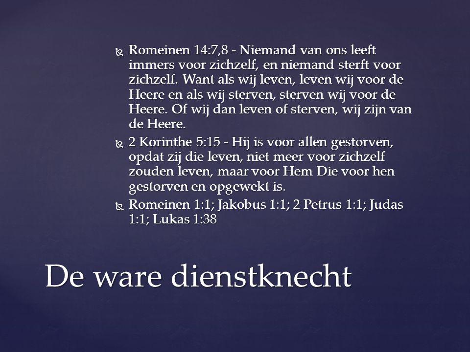 Romeinen 14:7,8 - Niemand van ons leeft immers voor zichzelf, en niemand sterft voor zichzelf. Want als wij leven, leven wij voor de Heere en als wij sterven, sterven wij voor de Heere. Of wij dan leven of sterven, wij zijn van de Heere.