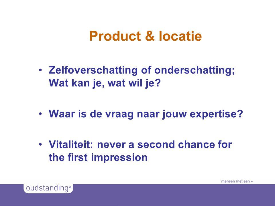 Product & locatie Zelfoverschatting of onderschatting; Wat kan je, wat wil je Waar is de vraag naar jouw expertise