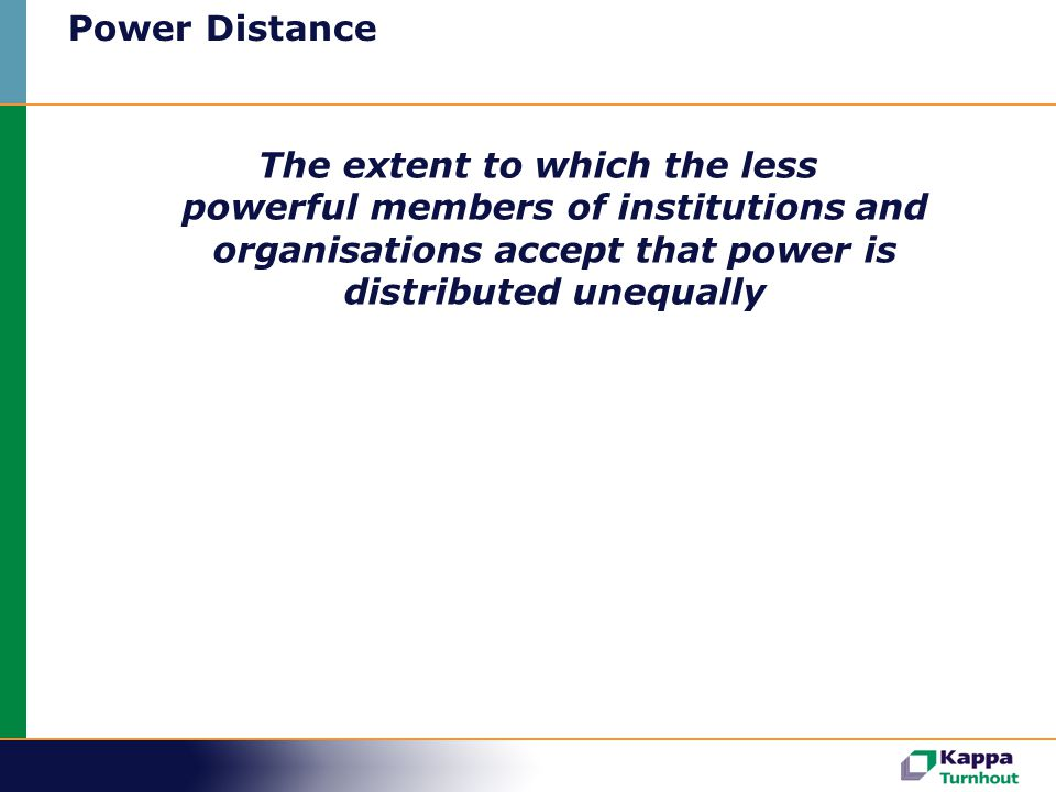 Power Distance The extent to which the less powerful members of institutions and organisations accept that power is distributed unequally.