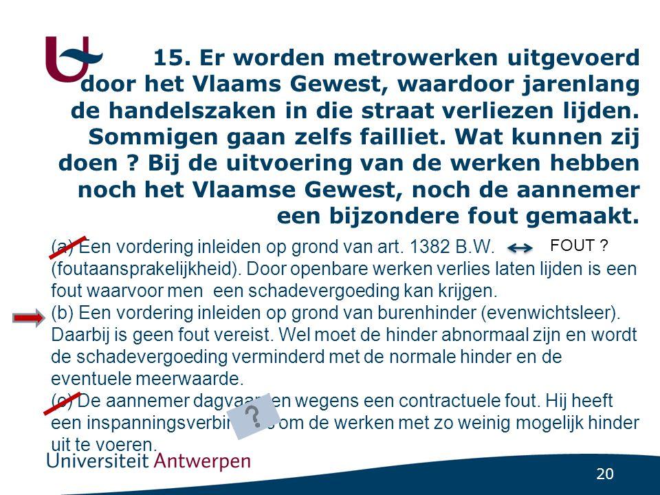15. Er worden metrowerken uitgevoerd door het Vlaams Gewest, waardoor jarenlang de handelszaken in die straat verliezen lijden. Sommigen gaan zelfs failliet. Wat kunnen zij doen Bij de uitvoering van de werken hebben noch het Vlaamse Gewest, noch de aannemer een bijzondere fout gemaakt.