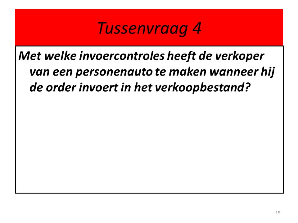 Tussenvraag 4 Met welke invoercontroles heeft de verkoper van een personenauto te maken wanneer hij de order invoert in het verkoopbestand