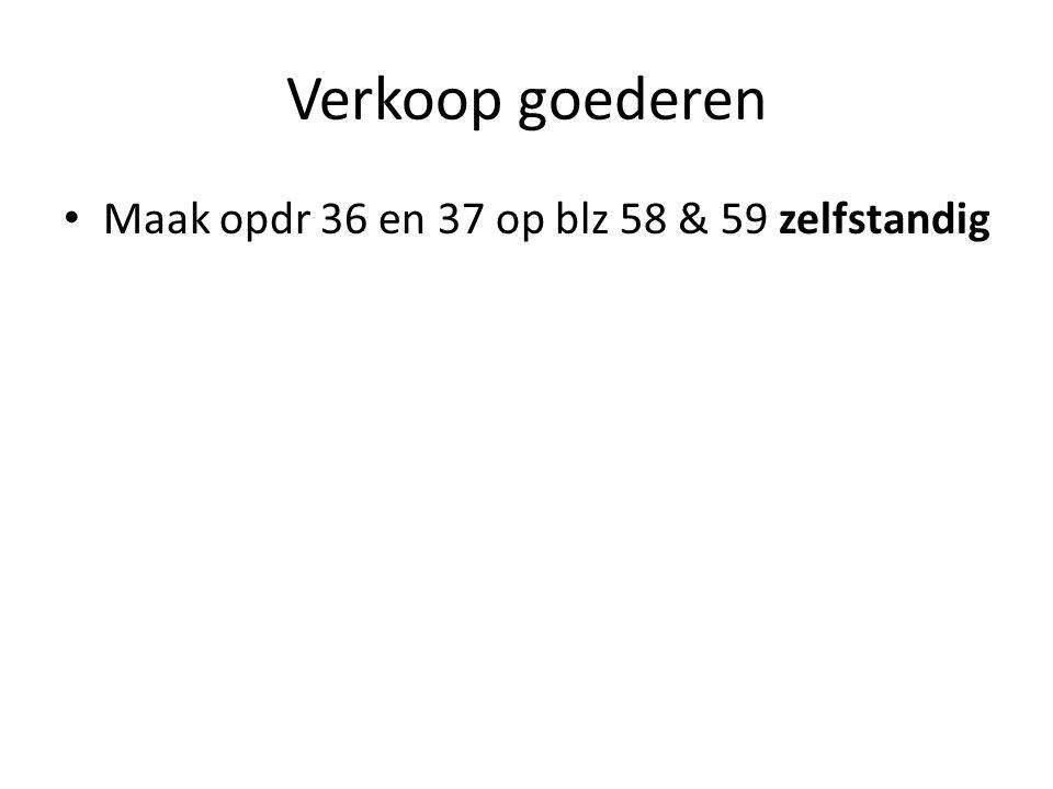 Verkoop goederen Maak opdr 36 en 37 op blz 58 & 59 zelfstandig