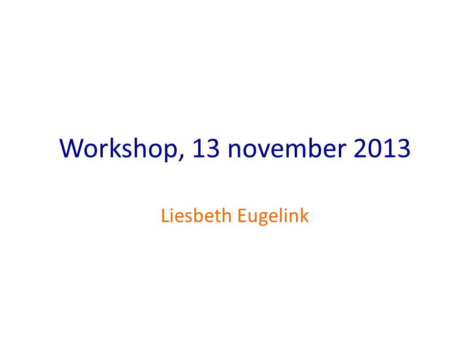 Workshop, 13 november 2013 Liesbeth Eugelink