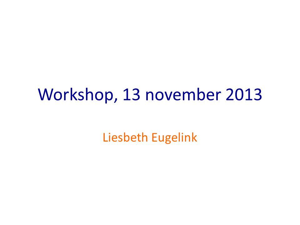 Workshop, 13 november 2013 Liesbeth Eugelink