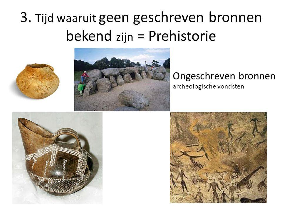 3. Tijd waaruit geen geschreven bronnen bekend zijn = Prehistorie