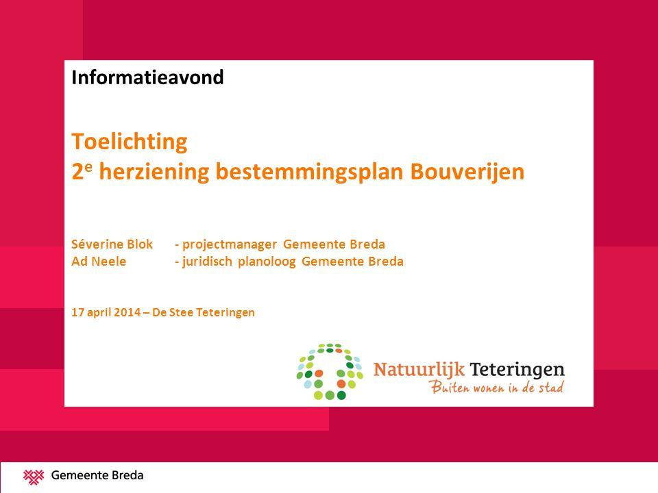 Informatieavond Toelichting 2e herziening bestemmingsplan Bouverijen Séverine Blok - projectmanager Gemeente Breda Ad Neele - juridisch planoloog Gemeente Breda 17 april 2014 – De Stee Teteringen