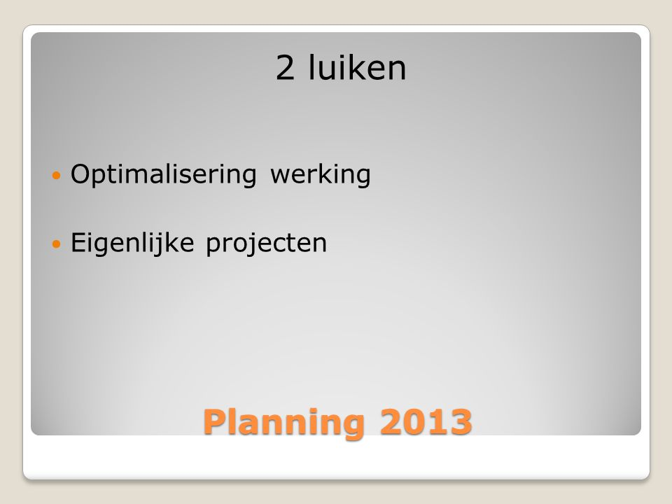 2 luiken Optimalisering werking Eigenlijke projecten Planning 2013