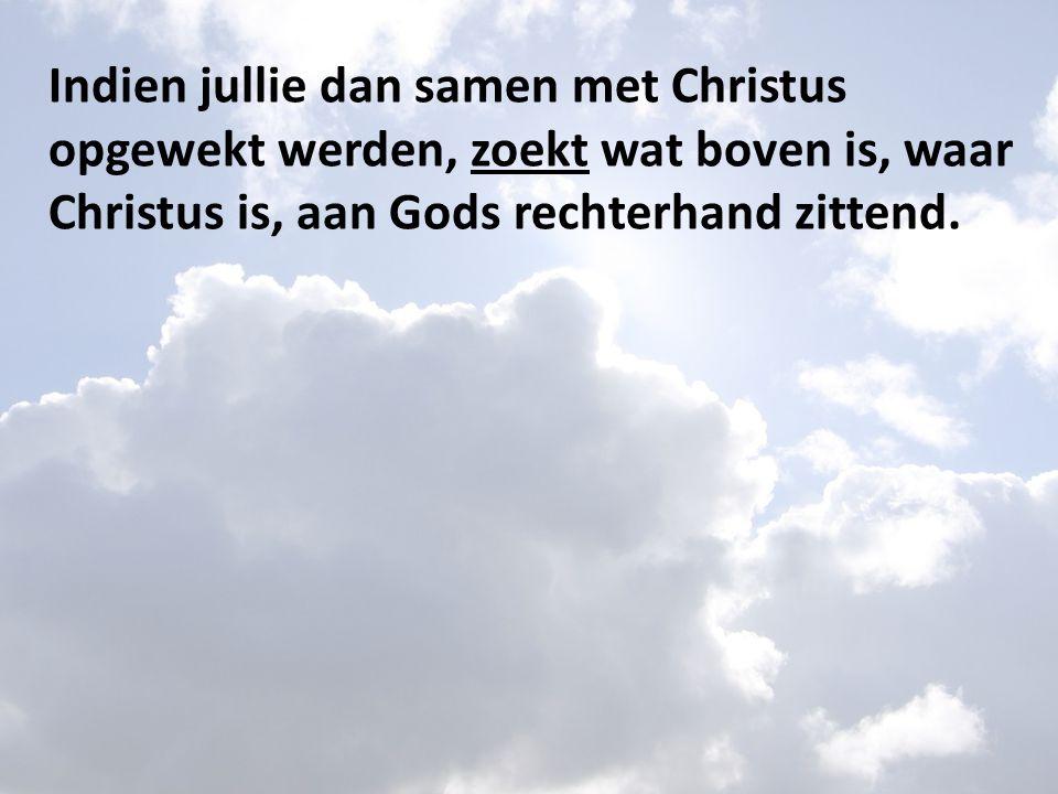 Indien jullie dan samen met Christus opgewekt werden, zoekt wat boven is, waar Christus is, aan Gods rechterhand zittend.