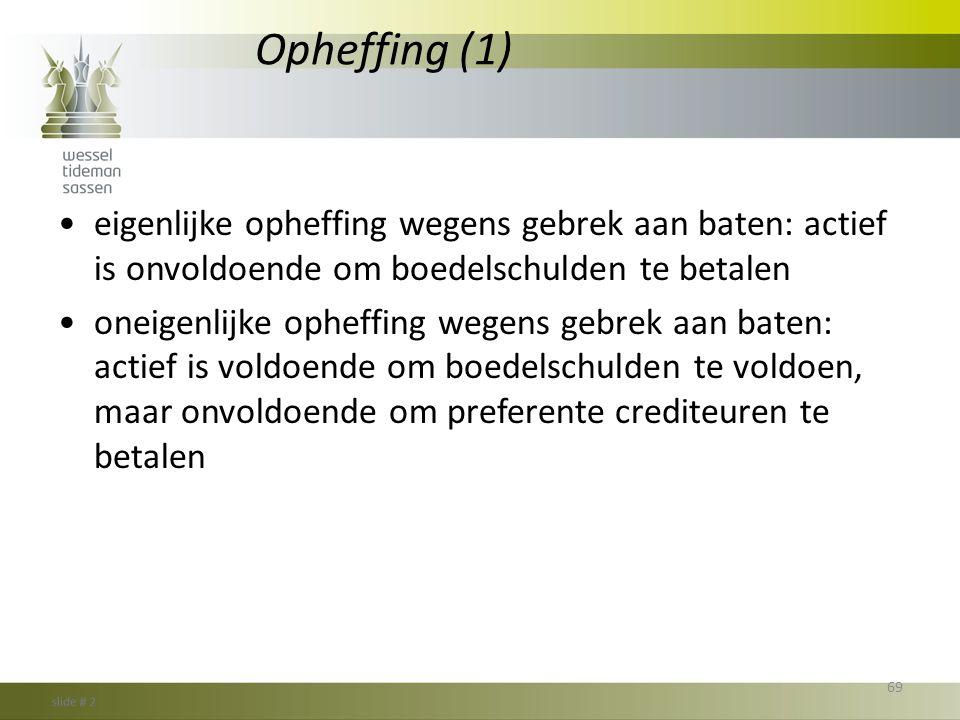 Opheffing (1) eigenlijke opheffing wegens gebrek aan baten: actief is onvoldoende om boedelschulden te betalen.