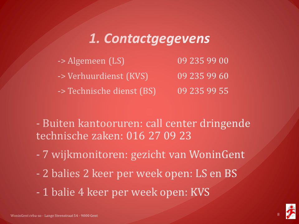 1. Contactgegevens -> Algemeen (LS) 09 235 99 00. -> Verhuurdienst (KVS) 09 235 99 60. -> Technische dienst (BS) 09 235 99 55.