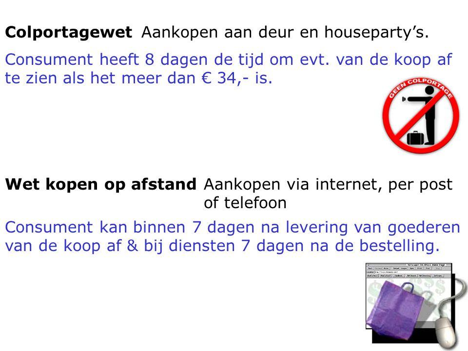 Colportagewet Aankopen aan deur en houseparty's. Consument heeft 8 dagen de tijd om evt. van de koop af te zien als het meer dan € 34,- is.