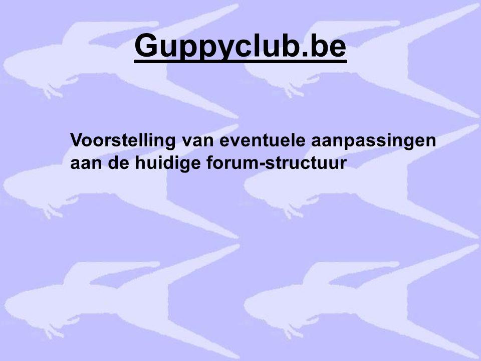 Guppyclub.be Voorstelling van eventuele aanpassingen aan de huidige forum-structuur