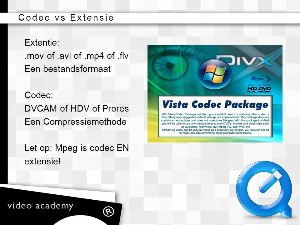 Codec vs Extensie Extentie: .mov of .avi of .mp4 of .flv. Een bestandsformaat. Codec: DVCAM of HDV of Prores.