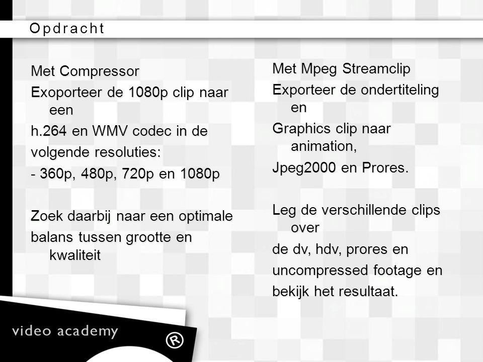 Opdracht Met Compressor. Exoporteer de 1080p clip naar een. h.264 en WMV codec in de. volgende resoluties: