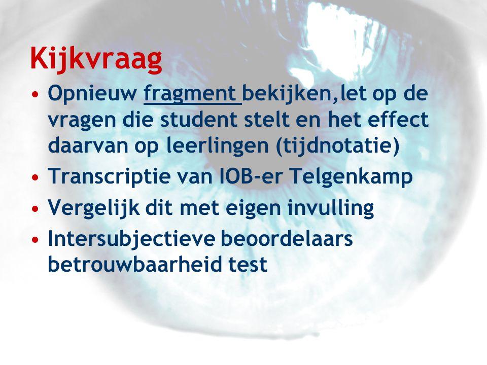 Kijkvraag Opnieuw fragment bekijken,let op de vragen die student stelt en het effect daarvan op leerlingen (tijdnotatie)