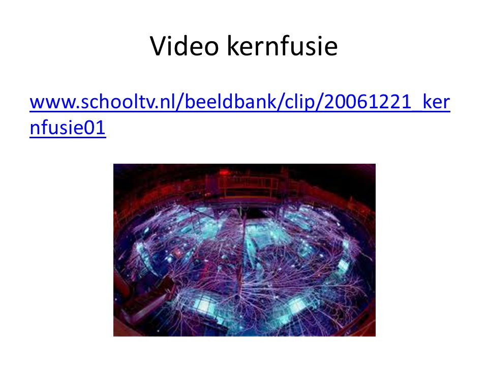 Video kernfusie www.schooltv.nl/beeldbank/clip/20061221_kernfusie01